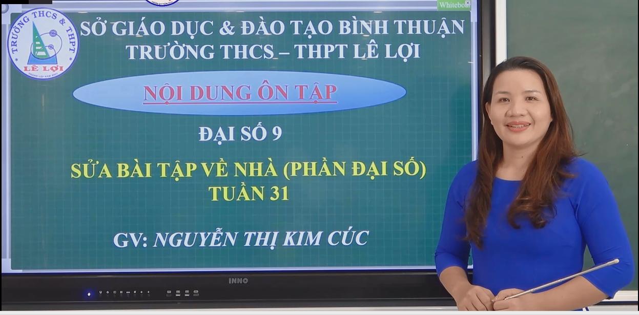 Khối lớp 9 - Sửa bài tập về nhà (phần đại số) - Tuần 31 - Cô Nguyễn Thị Kim Cúc